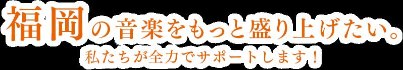 福岡の音楽をもっと盛り上げたい。私たちが全力でサポートします!
